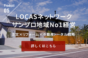 LOCASネットワークサンプロ地域No1経営 注文×リフォーム×不動産トータル戦略